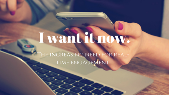 I want it now.  The increasing need for real-time engagement